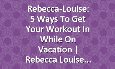 Rebecca-Louise: 5 ways to get your Workout in while on Vacation | Rebecca Louise