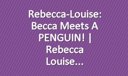 Rebecca-Louise: Becca meets a PENGUIN! | Rebecca Louise
