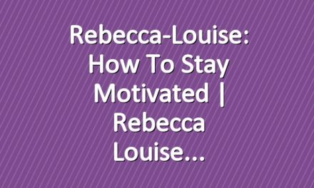 Rebecca-Louise: How to Stay Motivated | Rebecca Louise