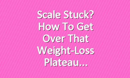 Scale Stuck? How To Get Over That Weight-Loss Plateau