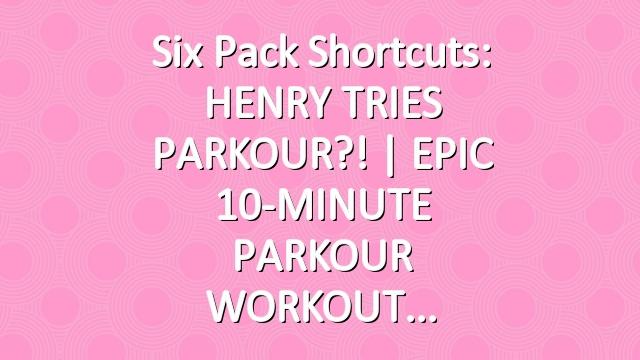 Six Pack Shortcuts: HENRY TRIES PARKOUR?! | EPIC 10-MINUTE PARKOUR WORKOUT