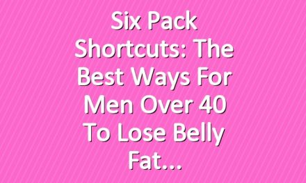 Six Pack Shortcuts: The Best Ways For Men Over 40 To Lose Belly Fat