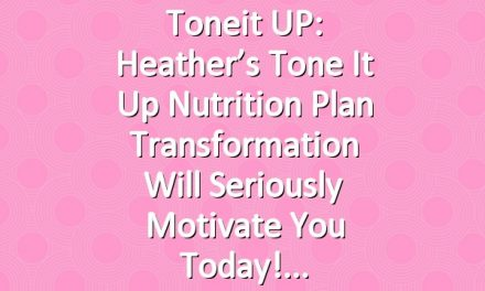 Toneit UP: Heather's Tone It Up Nutrition Plan Transformation Will Seriously Motivate You Today!