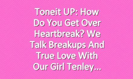 Toneit UP: How Do You Get Over Heartbreak? We Talk Breakups and True Love with Our Girl Tenley