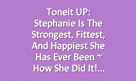 Toneit UP: Stephanie Is The Strongest, Fittest, and Happiest She Has Ever Been ~ How She Did It!