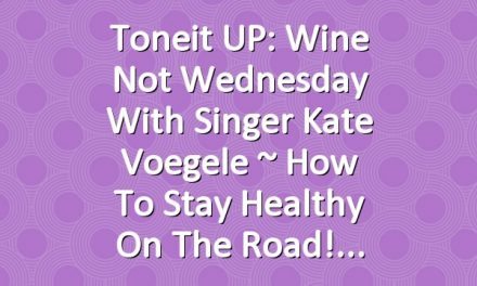 Toneit UP: Wine Not Wednesday with Singer Kate Voegele ~ How To Stay Healthy On The Road!