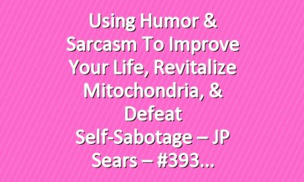 Using Humor & Sarcasm To Improve Your Life, Revitalize Mitochondria, & Defeat Self-Sabotage – JP Sears – #393