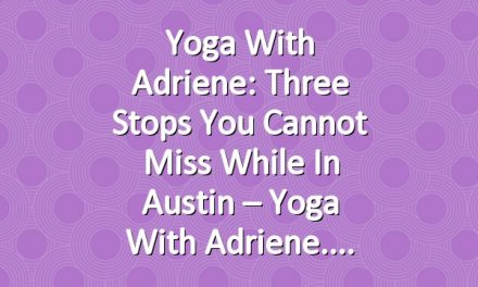 Yoga With Adriene: Three Stops You Cannot Miss While In Austin – Yoga With Adriene.