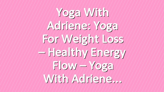 Yoga With Adriene: Yoga For Weight Loss – Healthy Energy Flow – Yoga With Adriene