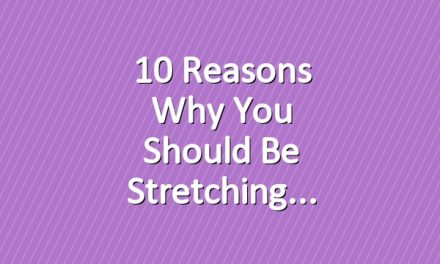 10 Reasons Why You Should Be Stretching