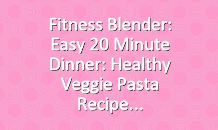 Fitness Blender: Easy 20 Minute dinner: Healthy Veggie Pasta Recipe