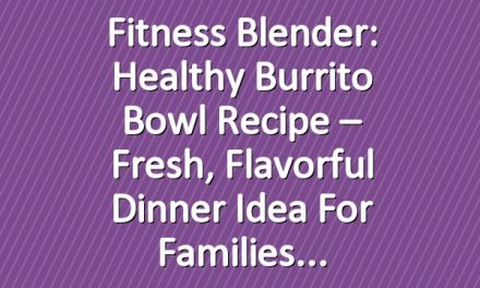 Fitness Blender: Healthy burrito bowl recipe – Fresh, flavorful dinner idea for families