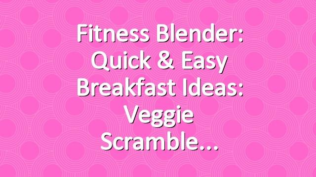Fitness Blender: Quick & easy breakfast ideas: Veggie scramble