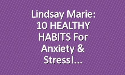 Lindsay Marie: 10 HEALTHY HABITS for Anxiety & Stress!