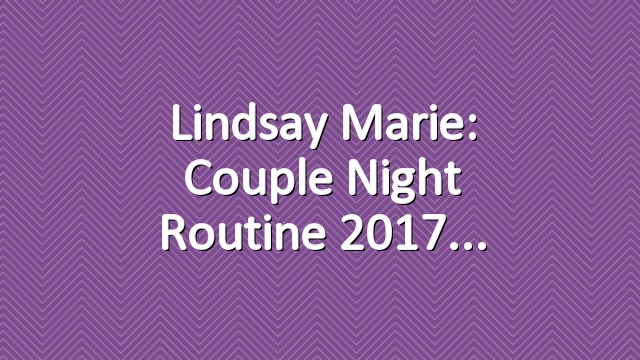 Lindsay Marie: Couple Night Routine 2017