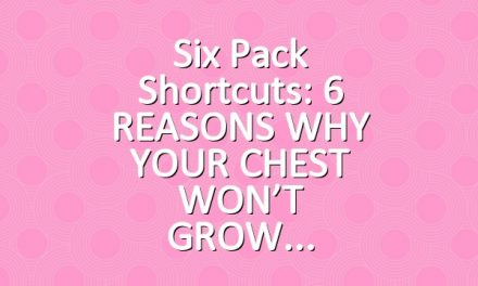 Six Pack Shortcuts: 6 REASONS WHY YOUR CHEST WON'T GROW