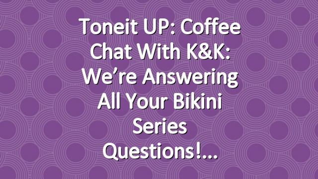 Toneit UP: Coffee Chat with K&K: We're Answering All Your Bikini Series Questions!