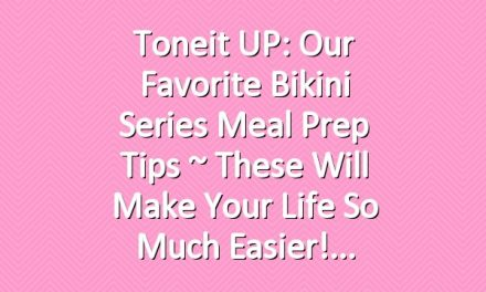 Toneit UP: Our Favorite Bikini Series Meal Prep Tips ~ These Will Make Your Life So Much Easier!
