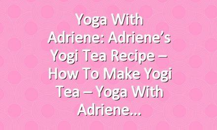 Yoga With Adriene: Adriene's Yogi Tea Recipe – How to Make Yogi Tea – Yoga With Adriene