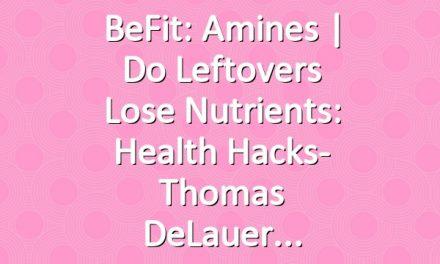BeFit: Amines   Do Leftovers Lose Nutrients: Health Hacks- Thomas DeLauer