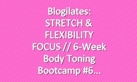 Blogilates: STRETCH & FLEXIBILITY FOCUS // 6-Week Body Toning Bootcamp #6