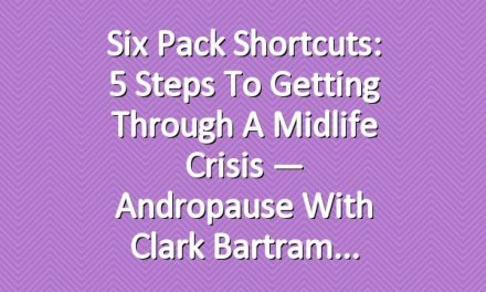 Six Pack Shortcuts: 5 Steps To Getting Through A Midlife Crisis — Andropause With Clark Bartram