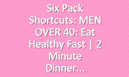 Six Pack Shortcuts: MEN OVER 40: Eat Healthy Fast | 2 Minute Dinner