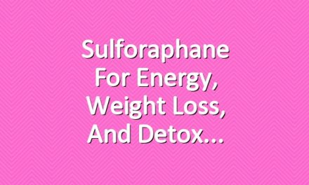 Sulforaphane for Energy, Weight Loss, and Detox