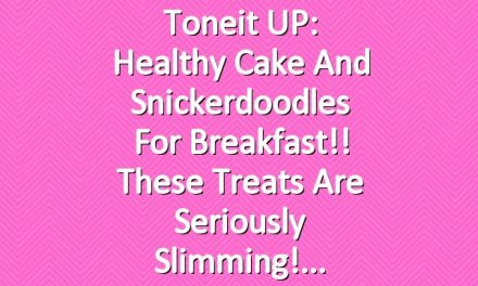 Toneit UP: Healthy Cake and Snickerdoodles For Breakfast!! These Treats Are Seriously Slimming!