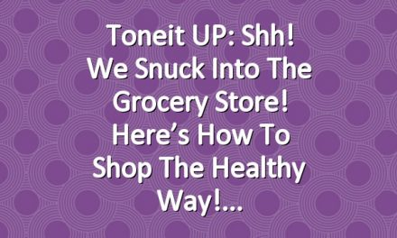 Toneit UP: Shh! We Snuck Into The Grocery Store! Here's How To Shop The Healthy Way!