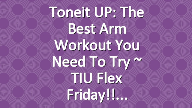 Toneit UP: The Best Arm Workout You Need To Try ~ TIU Flex Friday!!