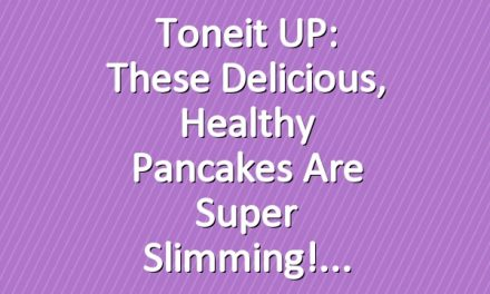 Toneit UP: These Delicious, Healthy Pancakes Are Super Slimming!