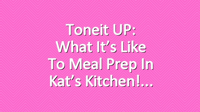 Toneit UP: What it's like to Meal Prep in Kat's Kitchen!