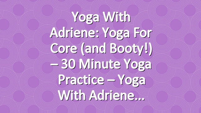Yoga With Adriene: Yoga for Core (and Booty!) – 30 Minute Yoga Practice – Yoga With Adriene