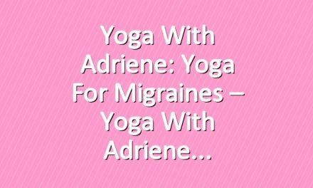 Yoga With Adriene: Yoga For Migraines – Yoga With Adriene