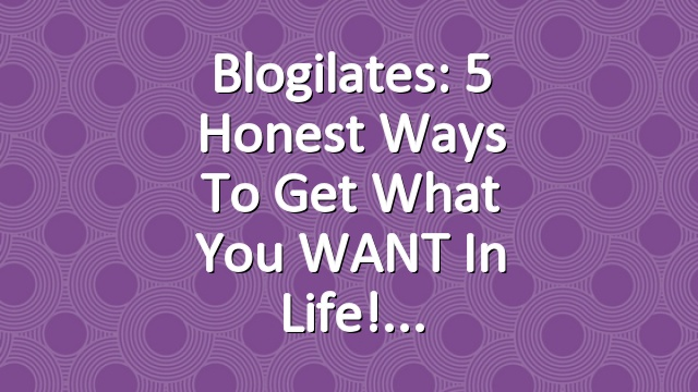 Blogilates: 5 Honest Ways to Get What you WANT in Life!