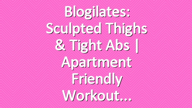 Blogilates: Sculpted Thighs & Tight Abs | Apartment Friendly Workout