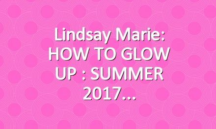 Lindsay Marie: HOW TO GLOW UP : SUMMER 2017