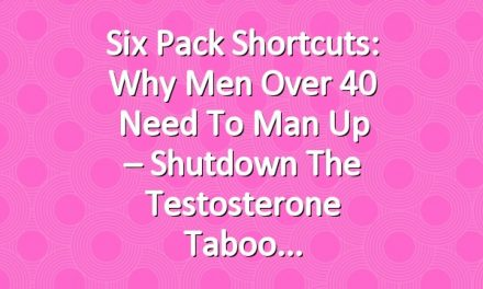 Six Pack Shortcuts: Why Men Over 40 Need To Man Up – Shutdown The Testosterone Taboo