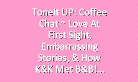Toneit UP: Coffee Chat ~ Love at First Sight, Embarrassing Stories, & How K&K met B&B!
