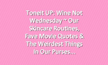 Toneit UP: Wine Not Wednesday ~ Our Skincare Routines, Fave Movie Quotes & The Weirdest Things in Our Purses
