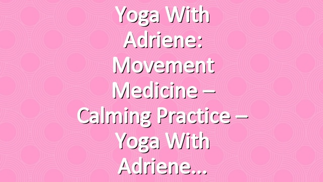 Yoga With Adriene: Movement Medicine – Calming Practice – Yoga With Adriene
