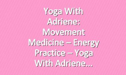 Yoga With Adriene: Movement Medicine – Energy Practice – Yoga With Adriene