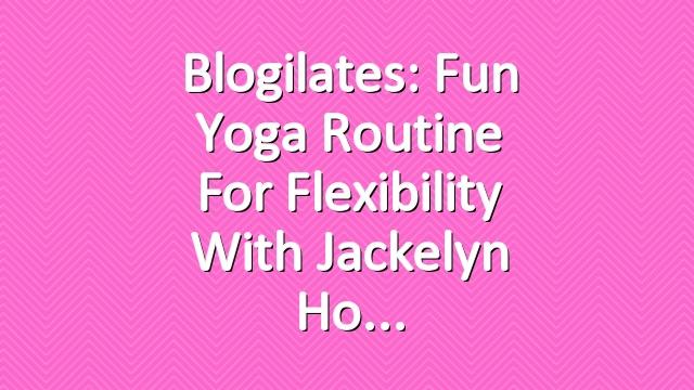 Blogilates: Fun Yoga Routine for Flexibility with Jackelyn Ho