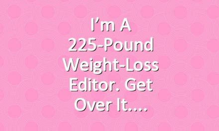 I'm a 225-Pound Weight-Loss Editor. Get Over It.