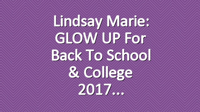Lindsay Marie: GLOW UP For Back To School & College 2017