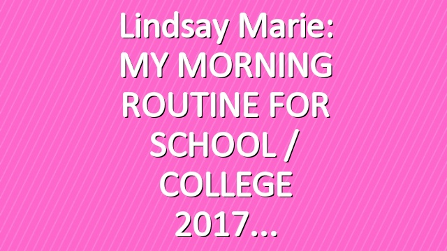 Lindsay Marie: MY MORNING ROUTINE FOR SCHOOL / COLLEGE 2017