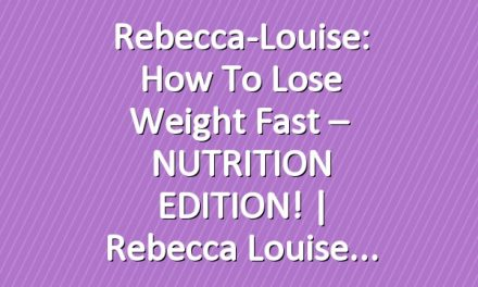 Rebecca-Louise: How to Lose Weight Fast – NUTRITION EDITION! | Rebecca Louise