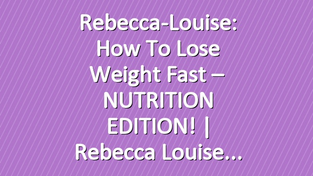 Rebecca-Louise: How to Lose Weight Fast – NUTRITION EDITION!   Rebecca Louise