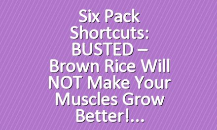 Six Pack Shortcuts: BUSTED – Brown Rice Will NOT Make Your Muscles Grow Better!